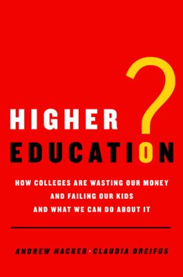 Higher Education? : How Colleges Are Wasting Our Money and Failing Our Kids - And What We Can Do about It
