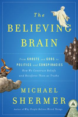 Believing Brain : From Ghosts and Gods to Politics and Conspiracies---How We Construct Beliefs and Reinforce Them as Truths