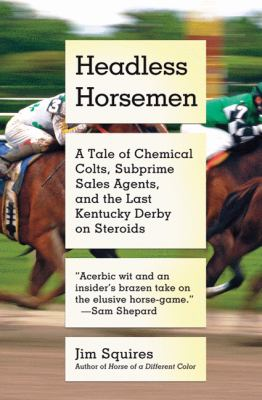 Headless Horsemen : A Tale of Chemical Colts, Subprime Sales Agents, and the Last Kentucky Derby on Steroids
