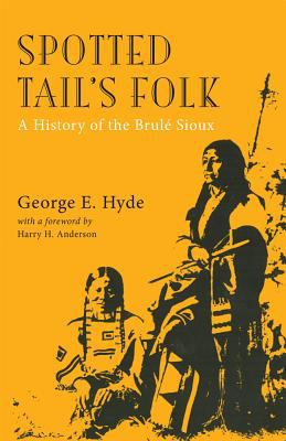 Spotted Tail's Folk A History of the Brule Sioux