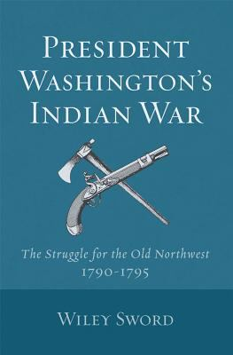 President Washington's Indian War: The Struggle for the Old Northwest, 1790-1795 - Wiley Sword - Paperback - REPRINT
