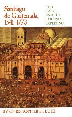 Santiago De Guatemala, 1541-1773 City, Caste, and the Colonial Experience