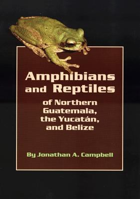 Amphibians and Reptiles of Northern Guatemala, the Yucatan and Belize