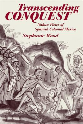 Transcending Conquest Nahua Views of Spanish Colonial Mexico