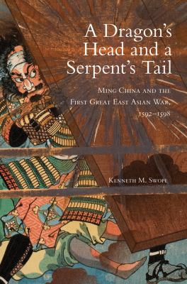 A Dragon's Head and a Serpent's Tail: Ming China and the First Great East Asian War, 1592-1598 (The Campaigns and Commanders Series)