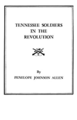 Tennessee Soldiers in the Revolution A Roster of Soldiers Living During the Revolutionary War in the Counties of Washington and Sullivan