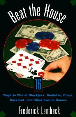 Beat the House Sixteen Ways to Win at Blackjack, Roulette, Craps, Baccarat and Other Table Games