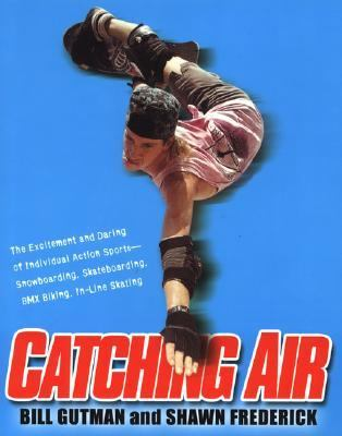 Catching Air The Excitement and Daring of Individual Action Sports-Snowboarding, Skateboarding, Bmx Biking, In-Line Skate