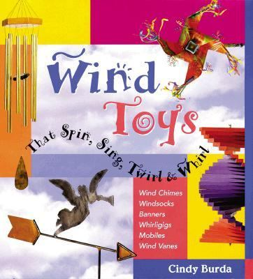 Wind Toys That Spin, Sing, Twirl & Whirl: Wind Chimes * Windsocks * Banners * Whirligigs * Mobiles *Wind Vanes - Cindy Burda - Hardcover
