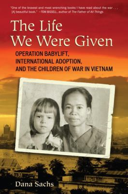 Life We Were Given : Operation Babylift, International Adoption, and the Children of War in Vietnam