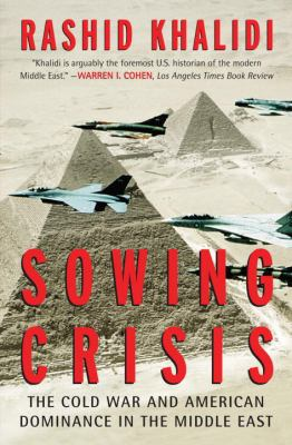 Sowing Crisis: The Cold War and American Hegemony in the Middle East