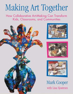 Making Art Together How Collaborative Art-making Can Transform Kids, Classrooms, and Communities