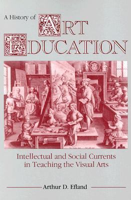 History of Art Education Intellectual and Social Currents in Teaching the Visual Arts