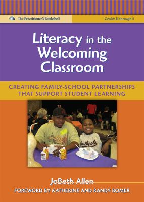 Literacy in the Welcoming Classroom: Creating Family-School Partnerships That Support Student Learning (The Practitioner's Bookshelf: Language and Literacy Series)