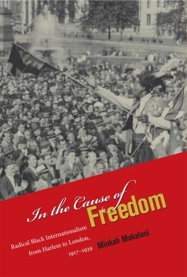 In the Cause of Freedom : Radical Black Internationalism from Harlem to London, 1917-1939