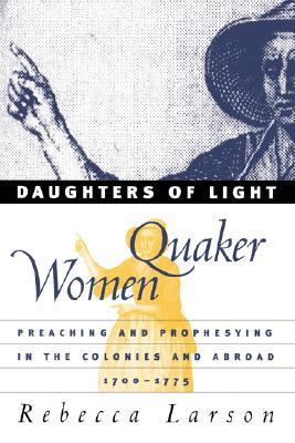 Daughters of Light Quaker Women Preaching and Prophesying in the Colonies and Abroad, 1700-1775
