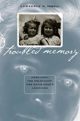 Troubled Memory Anne Levy, the Holocaust, and David Duke's Louisiana