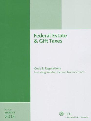 Federal Estate & Gift Taxes: Code & Regulations (Including Related Income Tax Provisions), As of March 2013