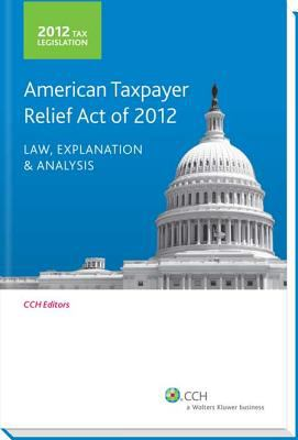 Tax Legislation 2012 : American Taxpayer Relief Act of 2012: Law, Explanation and Analysis
