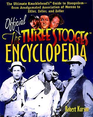 The Official Three Stooges Encyclopedia: The Ultimate Knucklhead's Guide to Stoogedom - from Amalgamated Association of Morons to Ziller, Zeller, and Zoller - Robert Kurson - Hardcover