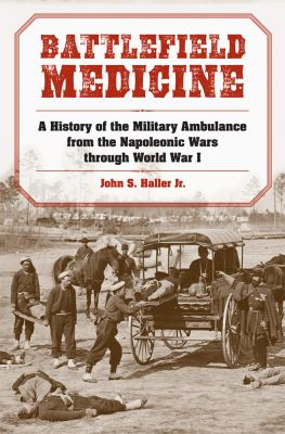 Battlefield Medicine : A History of the Military Ambulance from the Napoleonic Wars Through World War I