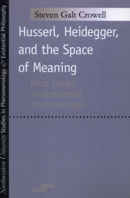Husserl, Heidegger, and the Space of Meaning Paths Toward Transcendental Phenomenology
