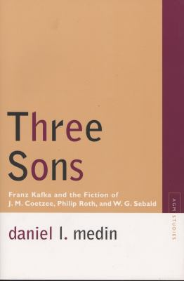 Three Sons: Franz Kafka and the Fiction of J. M. Coetzee, Philip Roth, and W. G. Sebald (Avant-Garde & Modernism Studies)