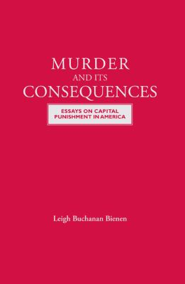 Murder and Its Consequences : Essays on Capital Punishment in America
