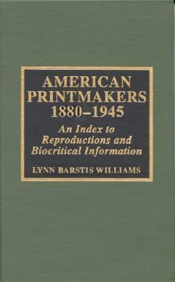 American Printmakers 1880-1945 An Index to Reproductions and Biocritical Information