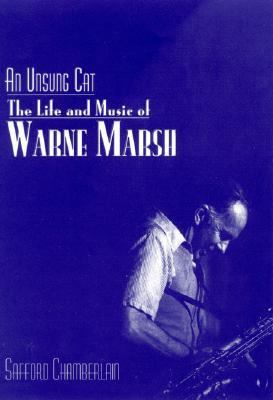 Unsung Cat The Life and Music of Warne Marsh