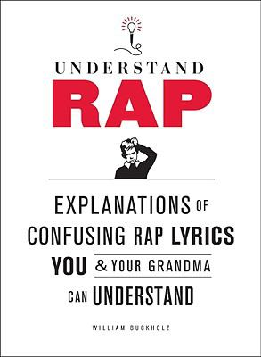 Understand Rap : Explanations for Confusing Rap Lyrics That You and Your Grandma Can Understand
