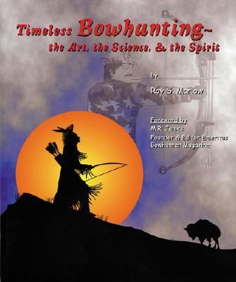 Timeless Bowhunting The Art, The Science, & The Spirit