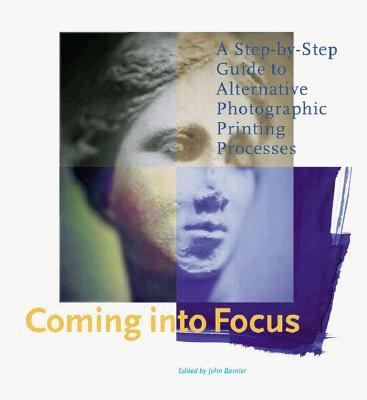 Coming into Focus A Step-By-Step Guide to Alternative Photorgraphic Printing Processes