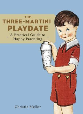 Three-Martini Playdate A Practical Guide to Happy Parenting