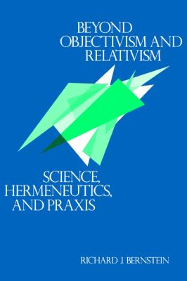 Beyond Objectivism and Relativism Science, Hermeneutics, and Praxis