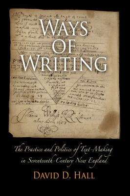 Ways of Writing : The Practice and Politics of Text-Making in Seventeenth-Century New England