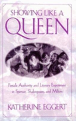 Showing Like a Queen Female Authority and Literary Experiment in Spenser, Shakespeare, and Milton