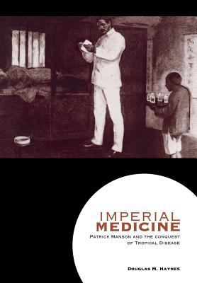 Imperial Medicine Patrick Manson and the Conquest of Tropical Disease