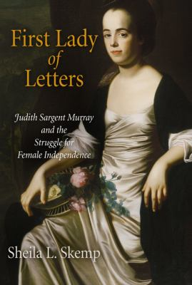 First Lady of Letters: Judith Sargent Murray and the Struggle for Female Independence