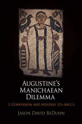 Augustine's Manichaean Dilemma, 1: Conversion and Apostasy, 373-388 C.E. (Divinations: Rereading Late Ancient Religion)