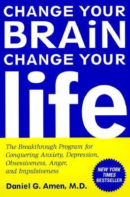 Change Your Brain, Change Your Life The Breakthrough Program for Conquering Anxiety, Depression, Obsessiveness, Anger, and Impulsiveness