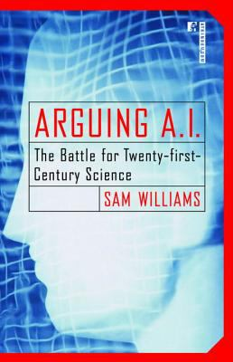 Arguing A. I. The Battle for Twenty-First Century Science