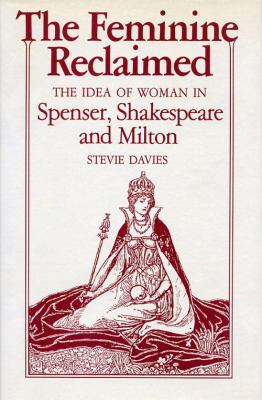 Feminine Reclaimed The Idea of Woman in Spenser, Shakespeare, and Milton