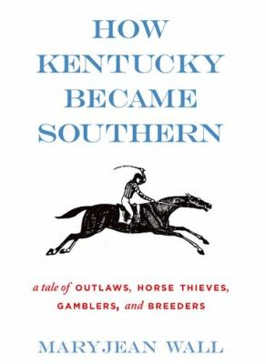 How Kentucky Became Southern : A Tale of Outlaws, Horse Thieves, Gamblers, and Breeders