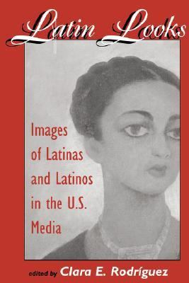 Latin Looks Images of Latinas and Latinos in the U.S. Media