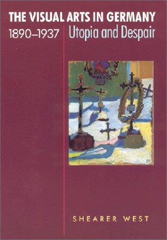 The Visual Arts in Germany, 1890-1937: Utopia and Despair