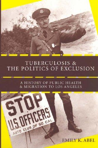 Tuberculosis and the Politics of Exclusion: A History of Public Health and Migration to Los Angeles (Critical Issues in Health and Medicine)