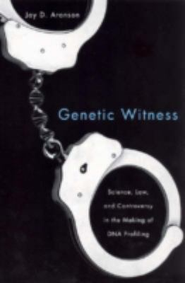 Genetic Witness Science, Law, and Controversy in the Making of DNA Profiling