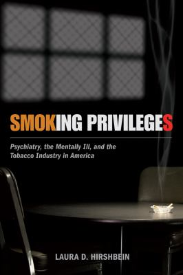 Smoking Privileges : Psychiatry, the Mentally Ill, and the Tobacco Industry in America