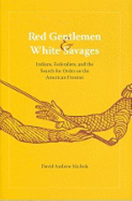 Red Gentlemen and White Savages: Indians, Federalists, and the Search for Order on the American Frontier